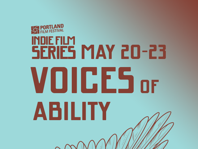 Graphic with text. Portland Film Festival presents the Indie Film Series. May 20-23. May's focus is on Voices of Ability. Films made with, by and about people with disabilities.